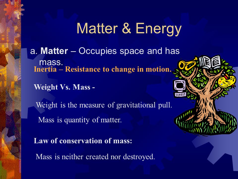Matter & Energy a. Matter – Occupies space and has mass.