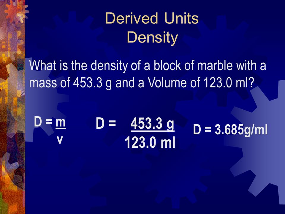 Derived Units Density D = 453.3 g 123.0 ml