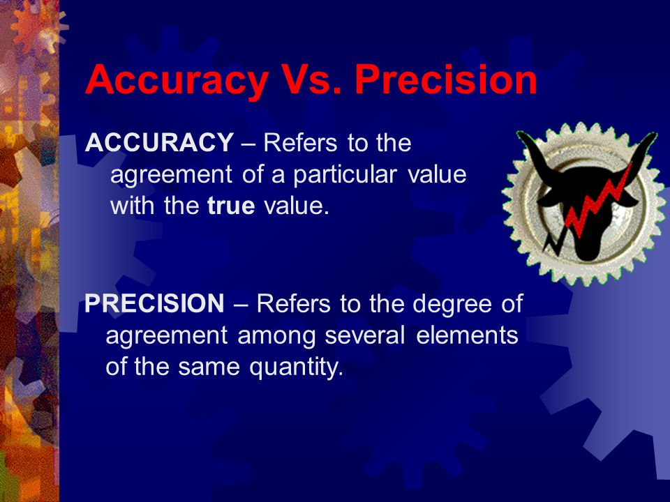 Accuracy Vs. Precision ACCURACY – Refers to the agreement of a particular value with the true value.