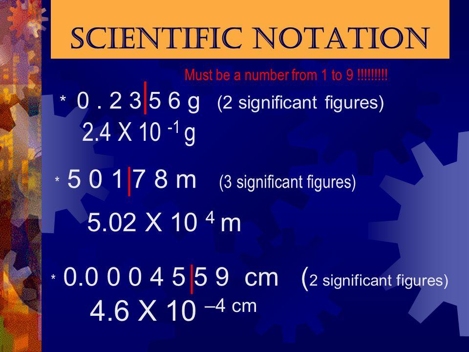 | | | Scientific Notation 4.6 X 10 –4 cm 2.4 X 10 -1 g 5.02 X 10 4 m