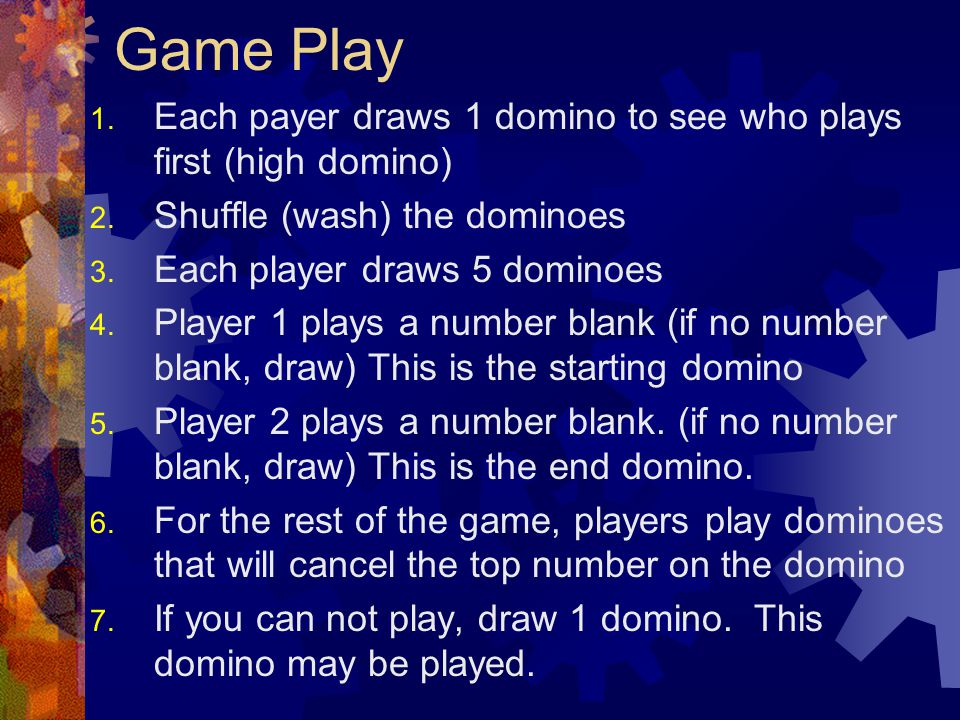 Game Play Each payer draws 1 domino to see who plays first (high domino) Shuffle (wash) the dominoes.
