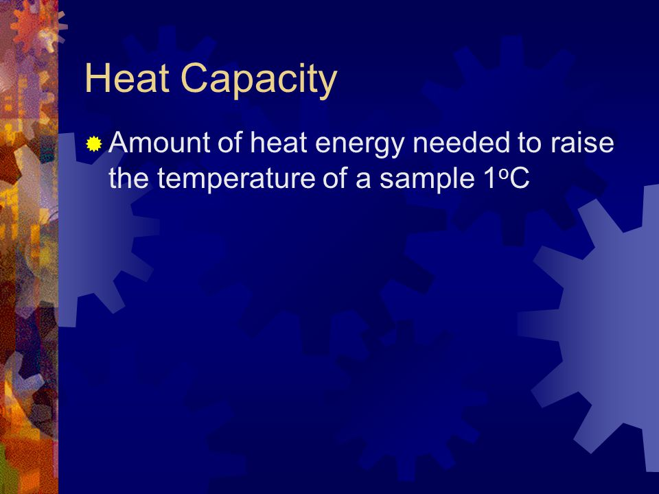 Heat Capacity Amount of heat energy needed to raise the temperature of a sample 1oC