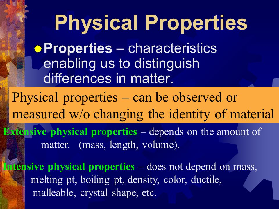 Physical Properties Properties – characteristics enabling us to distinguish differences in matter. Physical properties – can be observed or.