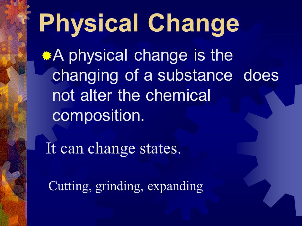 Physical Change A physical change is the changing of a substance does not alter the chemical composition.