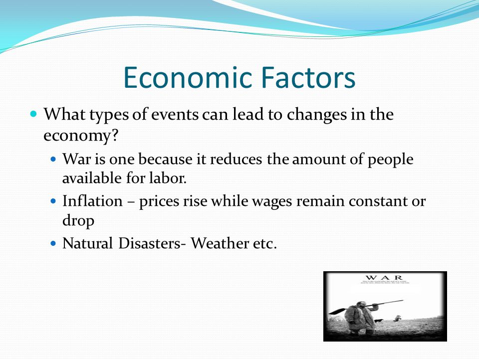 Economic Factors What types of events can lead to changes in the economy War is one because it reduces the amount of people available for labor.