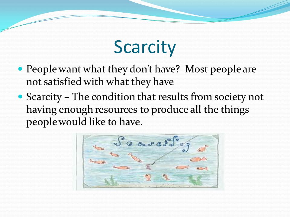 Scarcity People want what they don't have Most people are not satisfied with what they have.