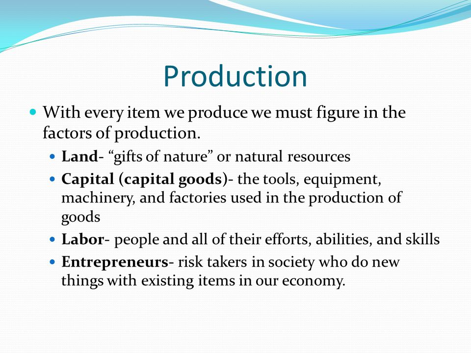 Production With every item we produce we must figure in the factors of production. Land- gifts of nature or natural resources.
