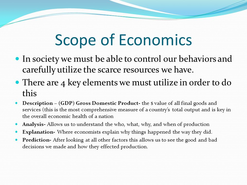 Scope of Economics In society we must be able to control our behaviors and carefully utilize the scarce resources we have.