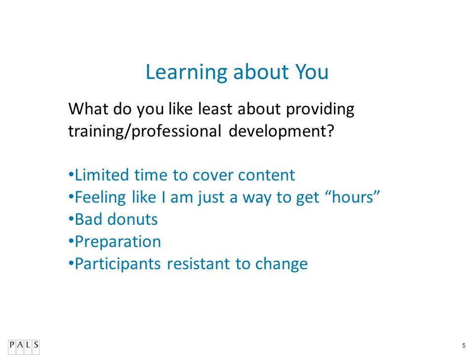 Learning about You What do you like least about providing training/professional development Limited time to cover content.