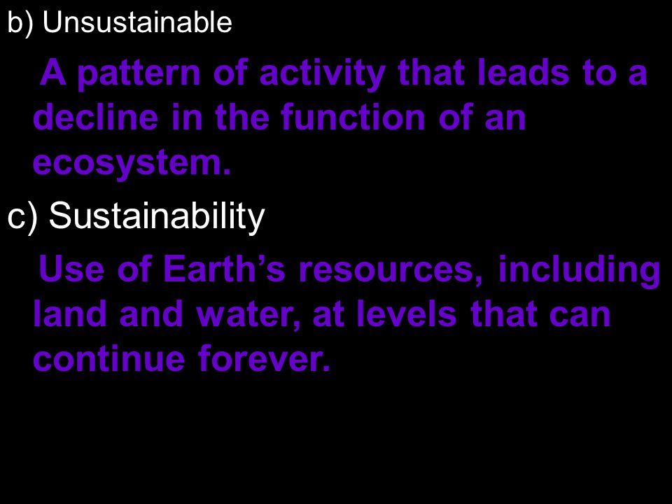 b) Unsustainable A pattern of activity that leads to a decline in the function of an ecosystem. c) Sustainability.