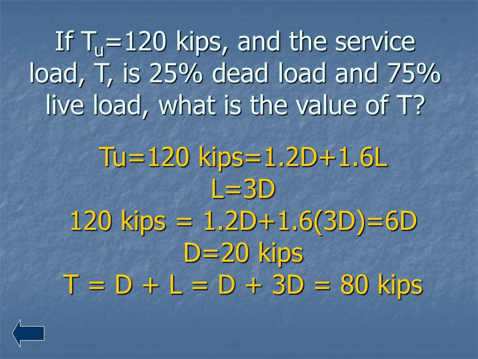 If Tu=120 kips, and the service load, T, is 25% dead load and 75% live load, what is the value of T