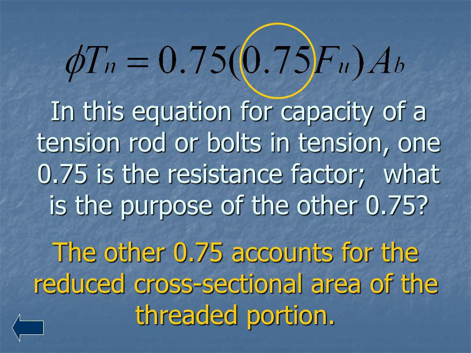 In this equation for capacity of a tension rod or bolts in tension, one 0.75 is the resistance factor; what is the purpose of the other 0.75