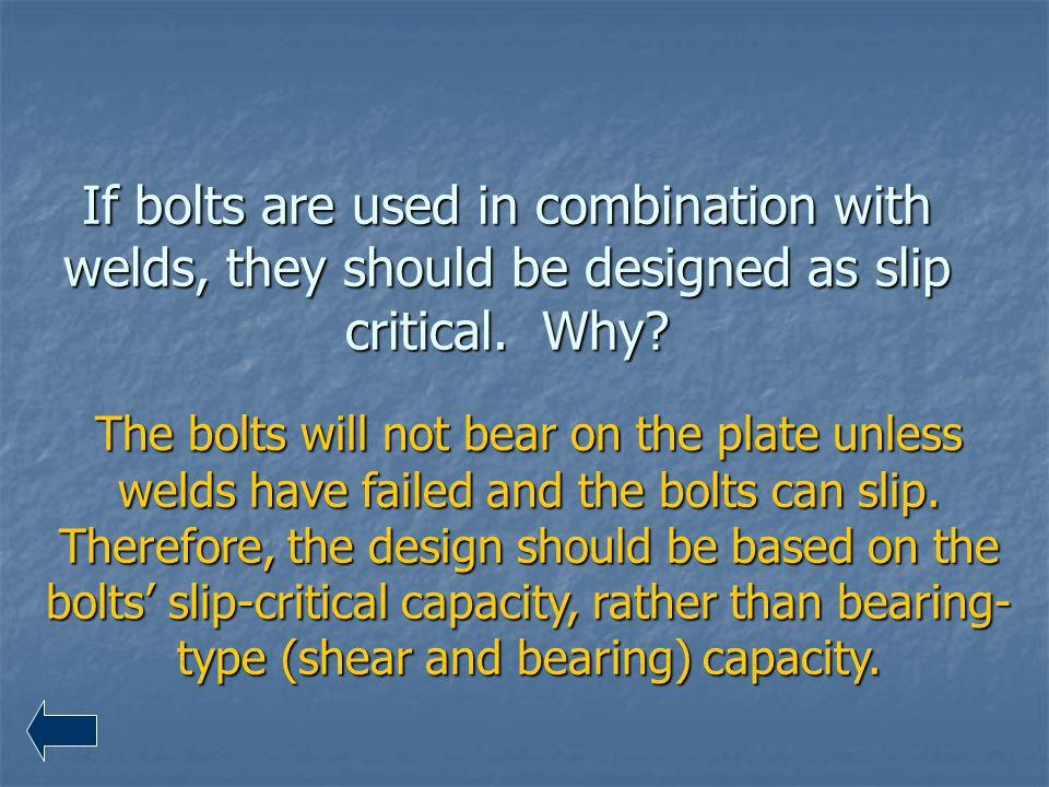 If bolts are used in combination with welds, they should be designed as slip critical. Why