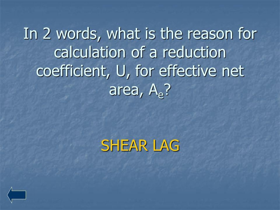 In 2 words, what is the reason for calculation of a reduction coefficient, U, for effective net area, Ae