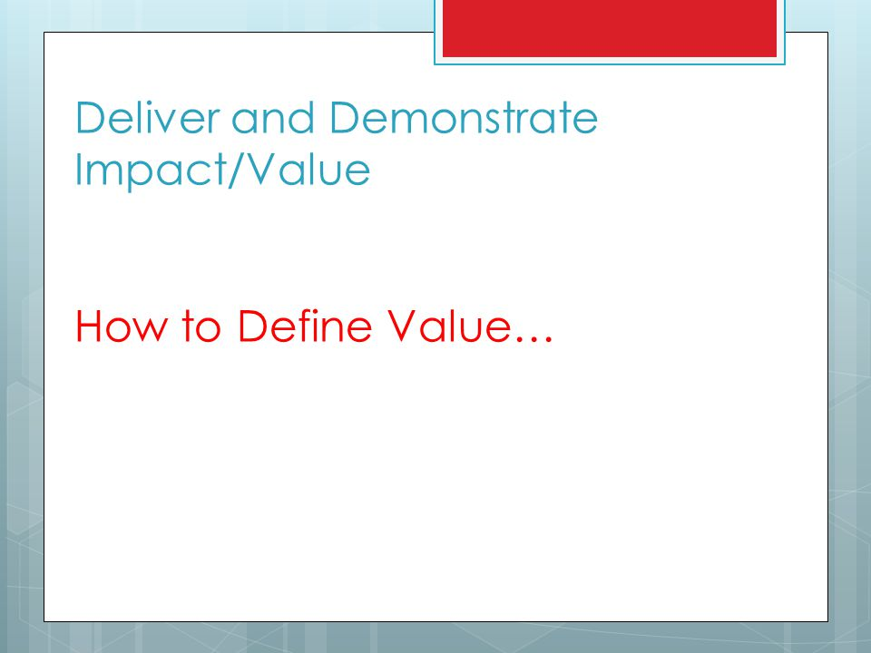 Deliver and Demonstrate Impact/Value How to Define Value…