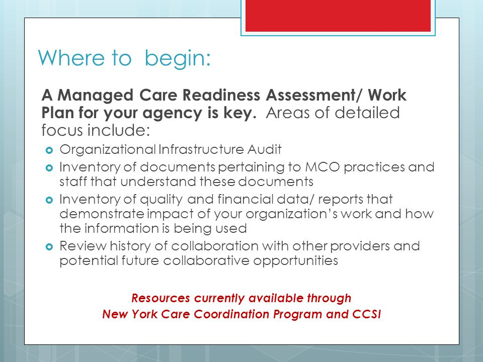 Where to begin: A Managed Care Readiness Assessment/ Work Plan for your agency is key. Areas of detailed focus include: