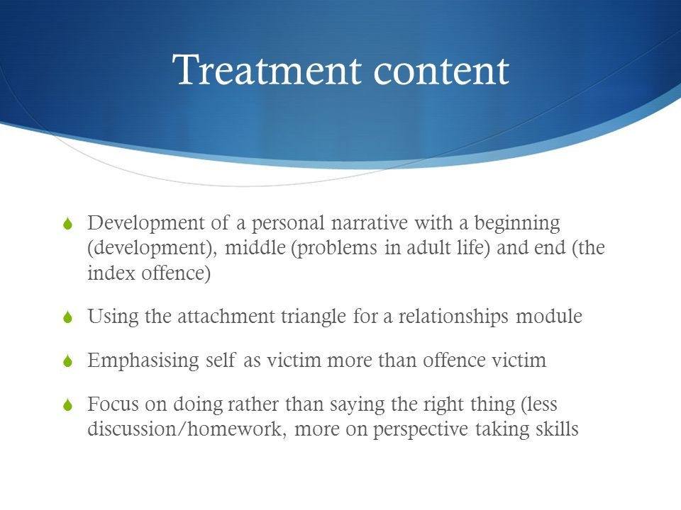Treatment content Development of a personal narrative with a beginning (development), middle (problems in adult life) and end (the index offence)