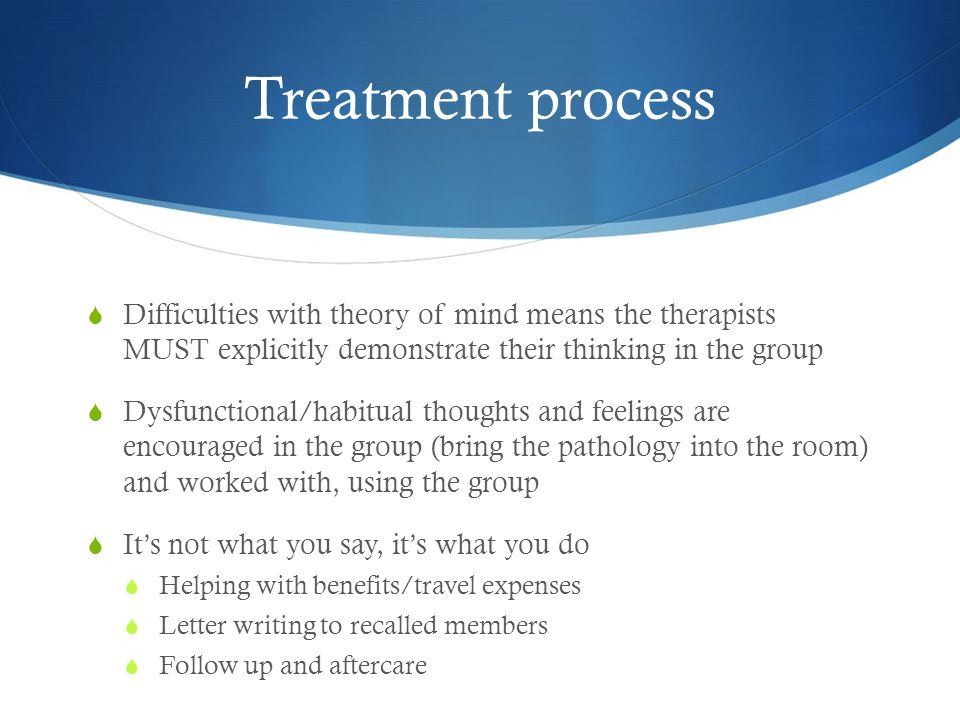 Treatment process Difficulties with theory of mind means the therapists MUST explicitly demonstrate their thinking in the group.