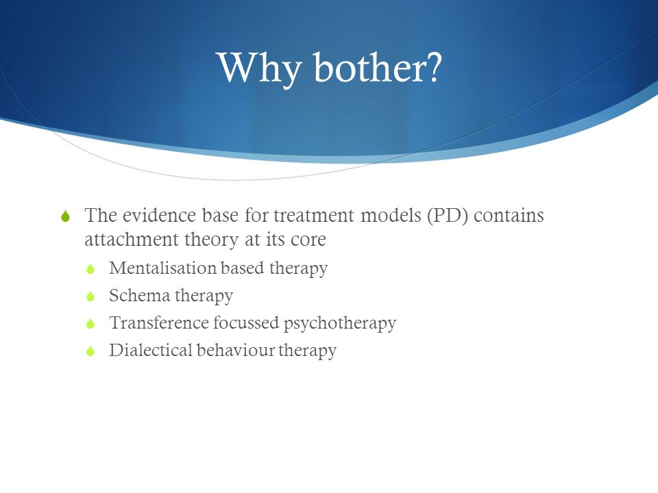 Why bother The evidence base for treatment models (PD) contains attachment theory at its core. Mentalisation based therapy.