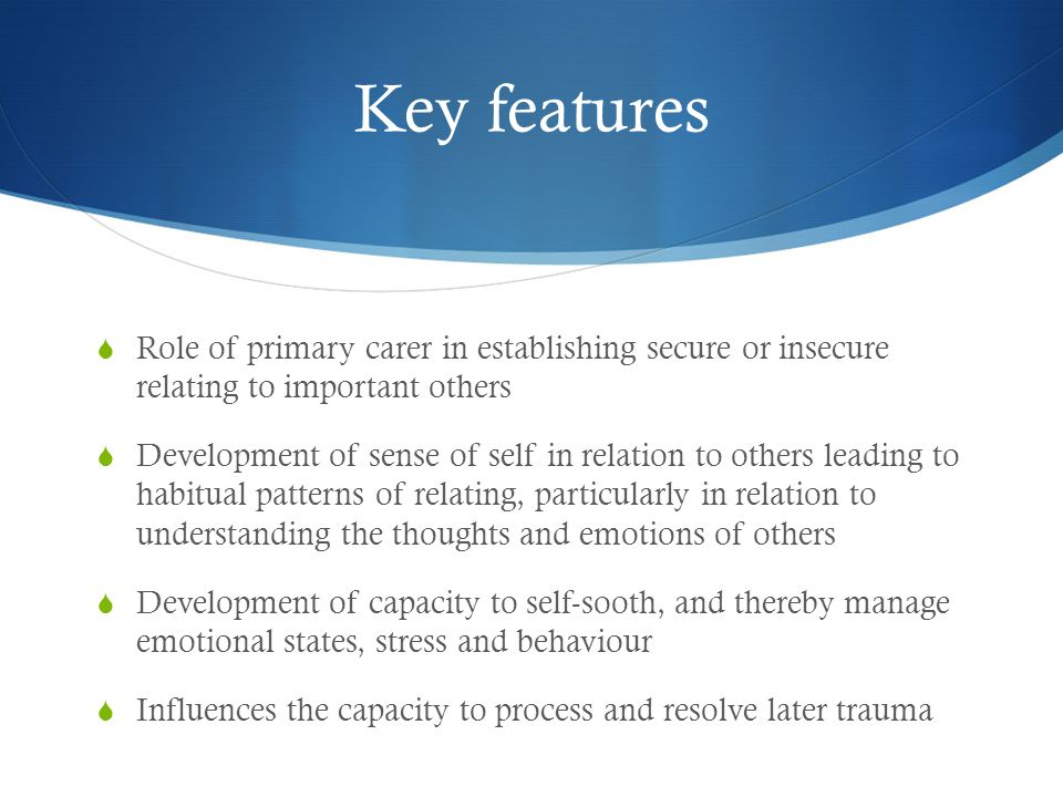 Key features Role of primary carer in establishing secure or insecure relating to important others.