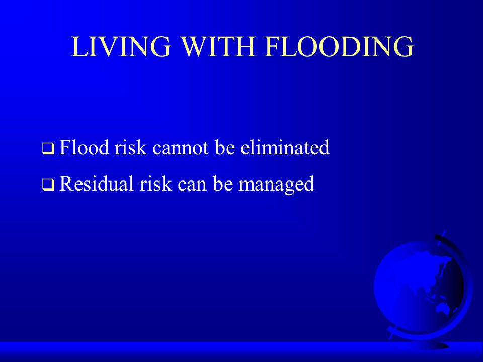 LIVING WITH FLOODING Flood risk cannot be eliminated