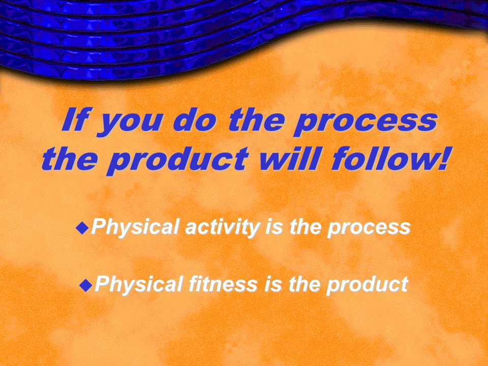 Physical activity is the process Physical fitness is the product