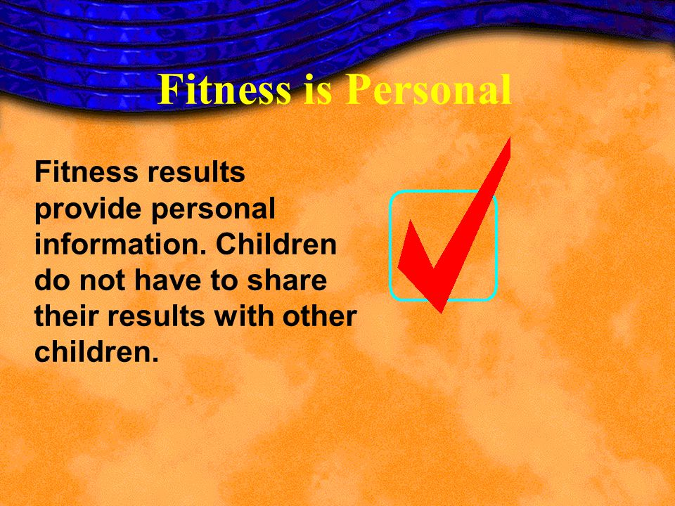 Fitness is Personal Fitness results provide personal information. Children do not have to share their results with other children.