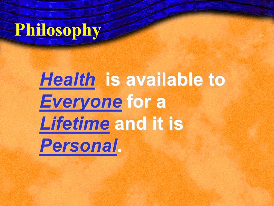 Health is available to Everyone for a Lifetime and it is Personal.