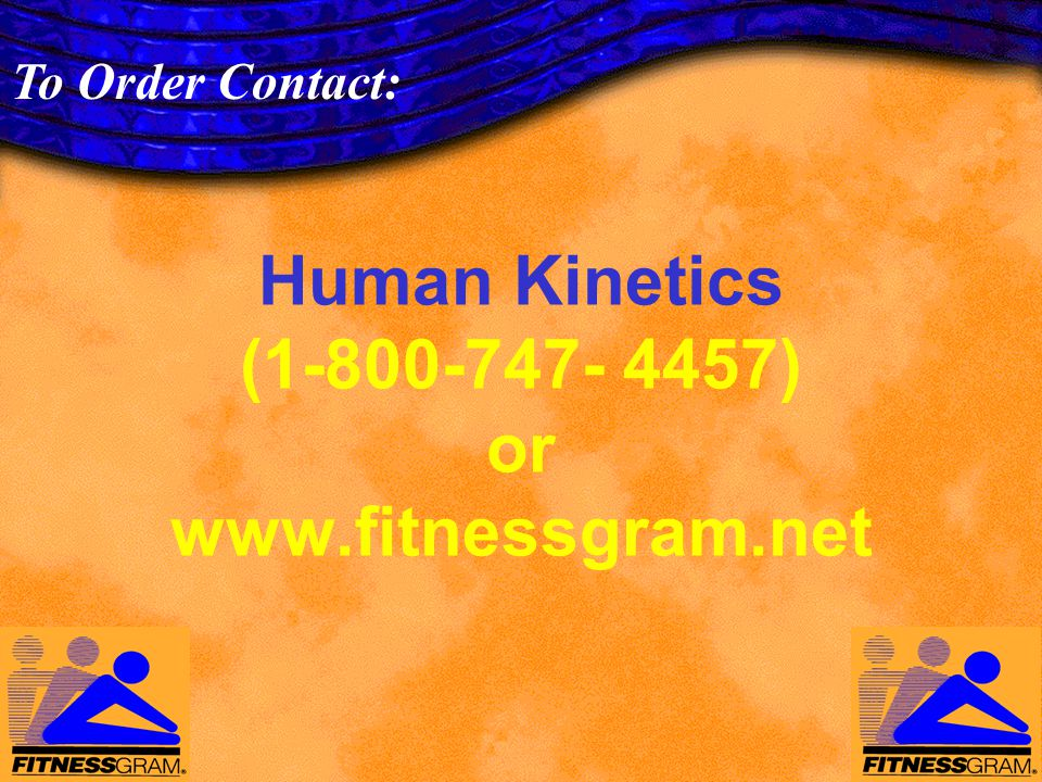 Human Kinetics (1-800-747- 4457) or www.fitnessgram.net