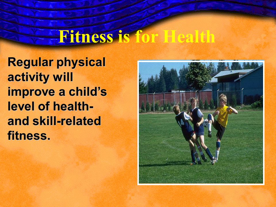 Fitness is for Health Regular physical activity will improve a child's level of health- and skill-related fitness.
