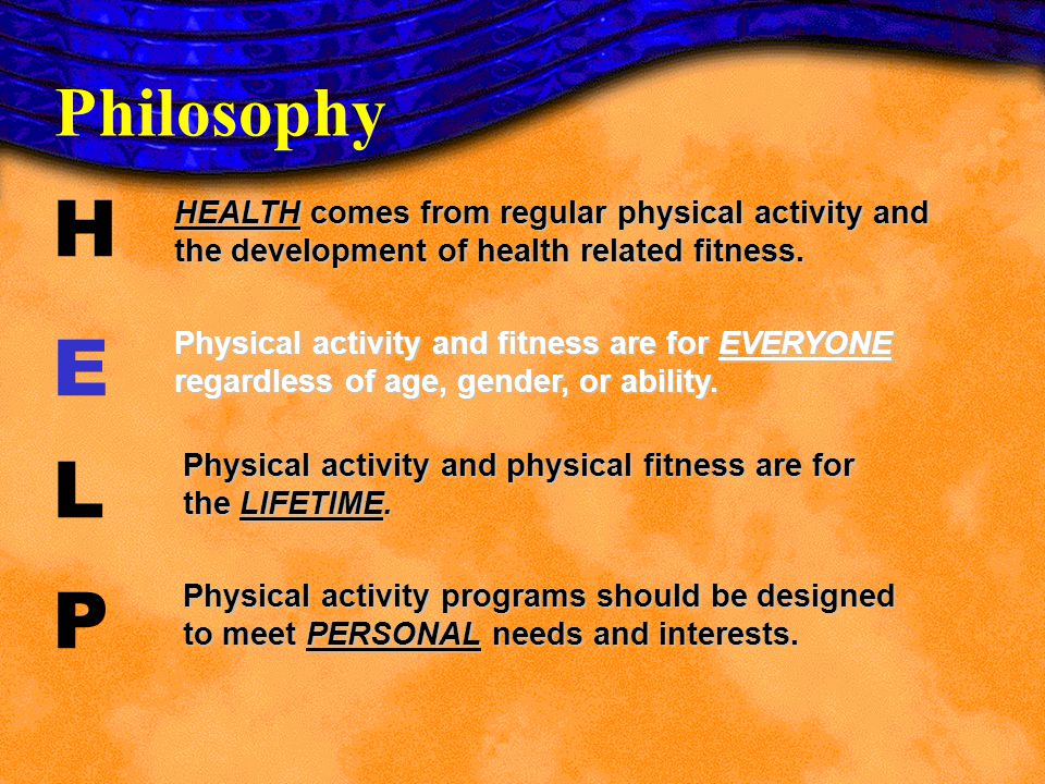 Philosophy H. E. L. P. HEALTH comes from regular physical activity and the development of health related fitness.