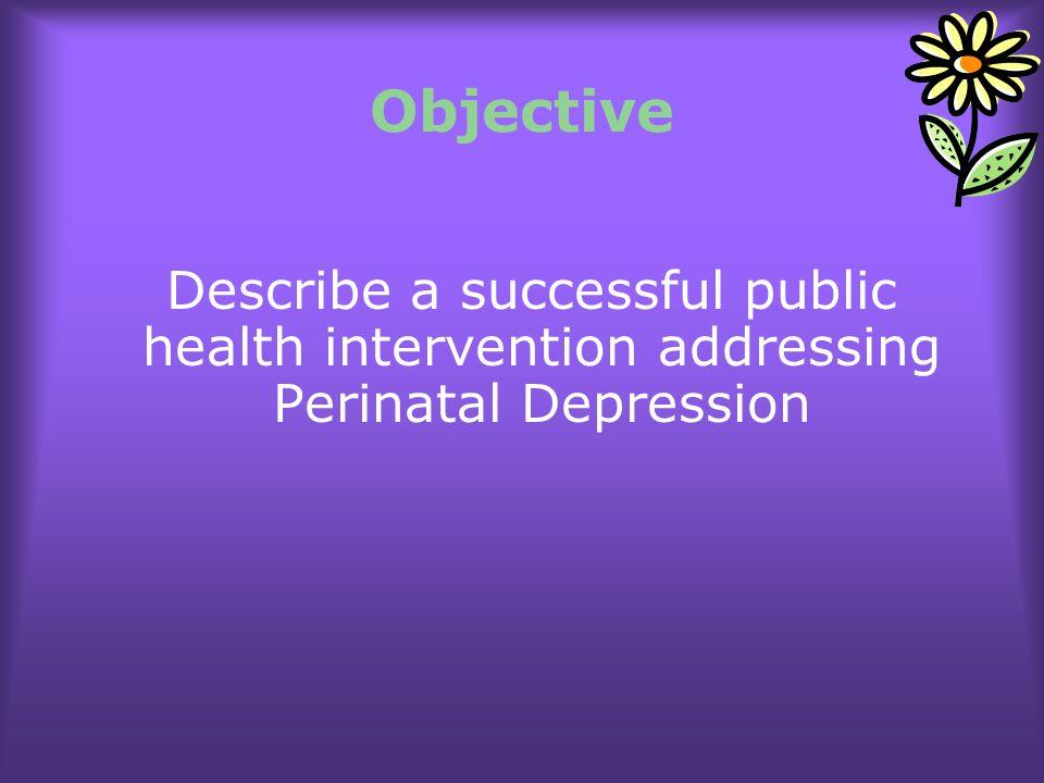 Objective Describe a successful public health intervention addressing Perinatal Depression