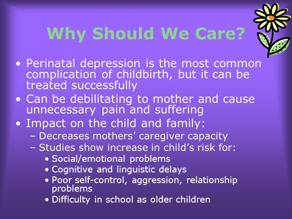 Why Should We Care Perinatal depression is the most common complication of childbirth, but it can be treated successfully.