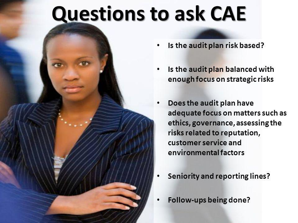 Questions to ask CAE Is the audit plan risk based