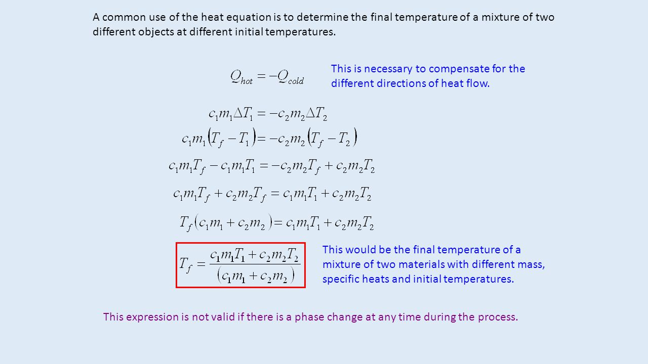 A common use of the heat equation is to determine the final temperature of a mixture of two different objects at different initial temperatures.