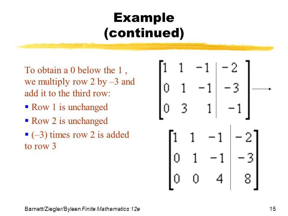 Example (continued) To obtain a 0 below the 1 , we multiply row 2 by –3 and add it to the third row: