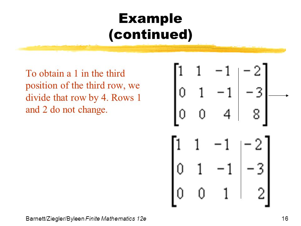 Example (continued) To obtain a 1 in the third position of the third row, we divide that row by 4. Rows 1 and 2 do not change.