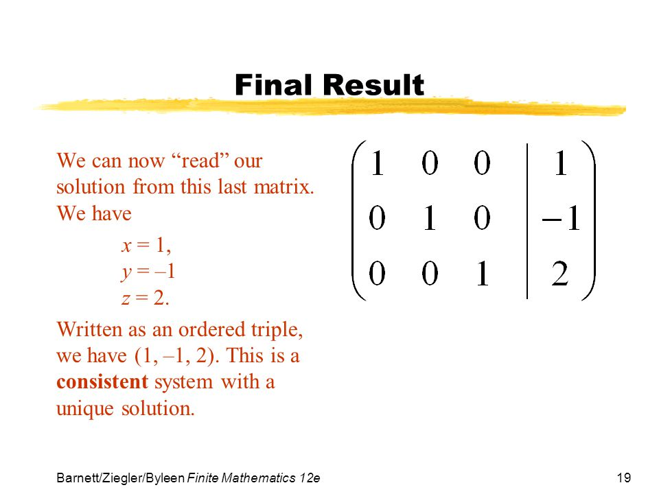 Final Result We can now read our solution from this last matrix. We have. x = 1, y = –1 z = 2.