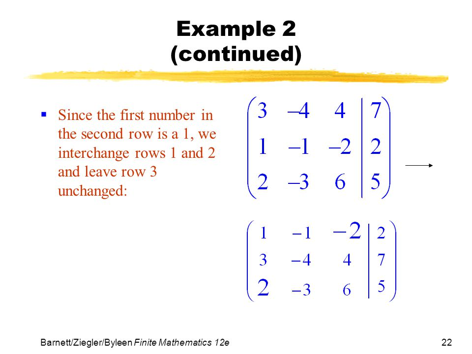 Example 2 (continued) Since the first number in the second row is a 1, we interchange rows 1 and 2 and leave row 3 unchanged: