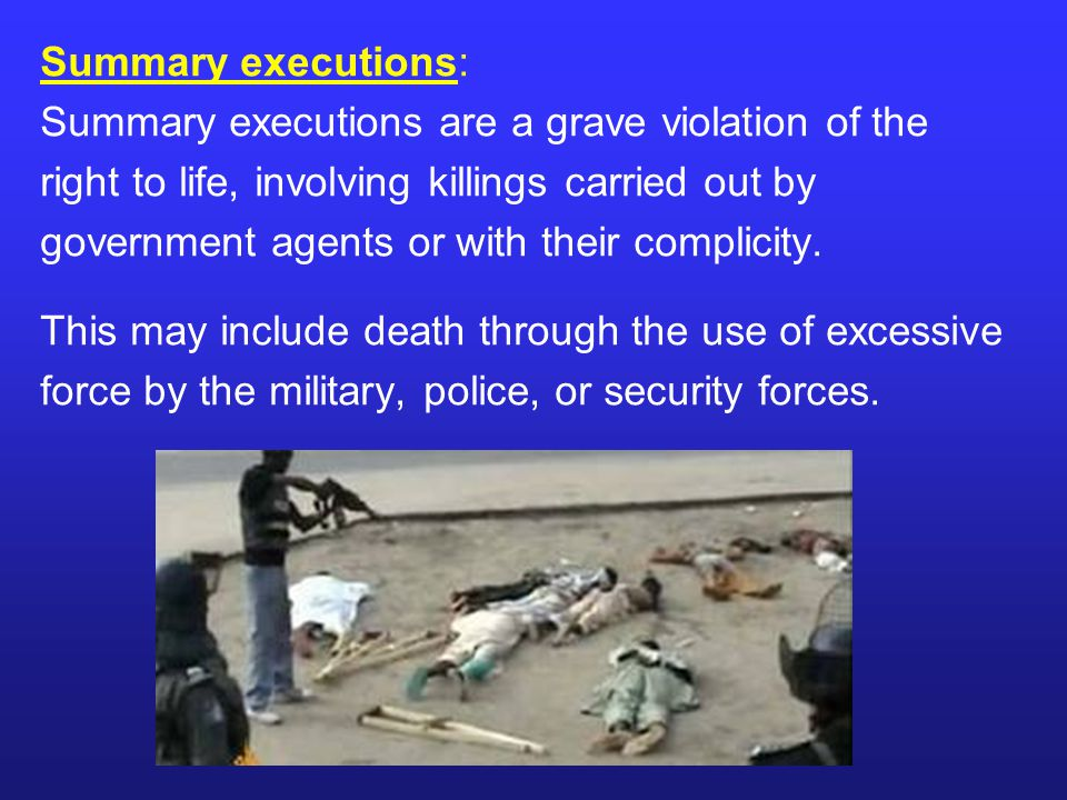 Summary executions: Summary executions are a grave violation of the. right to life, involving killings carried out by.