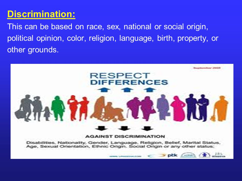 Discrimination: This can be based on race, sex, national or social origin, political opinion, color, religion, language, birth, property, or.