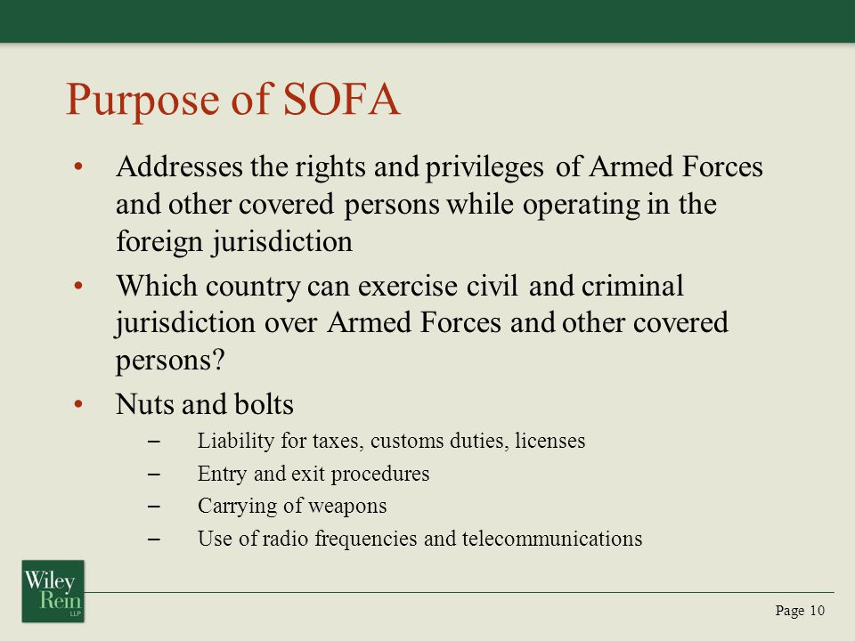 Purpose of SOFA Addresses the rights and privileges of Armed Forces and other covered persons while operating in the foreign jurisdiction.