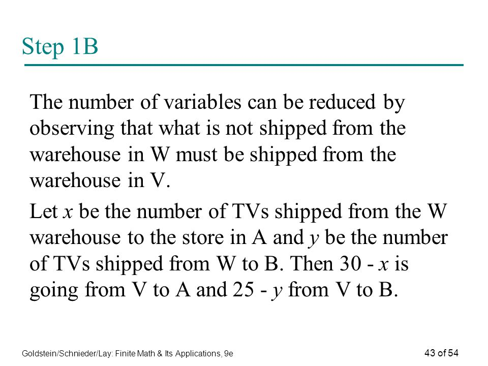 Step 1B The number of variables can be reduced by observing that what is not shipped from the warehouse in W must be shipped from the warehouse in V.