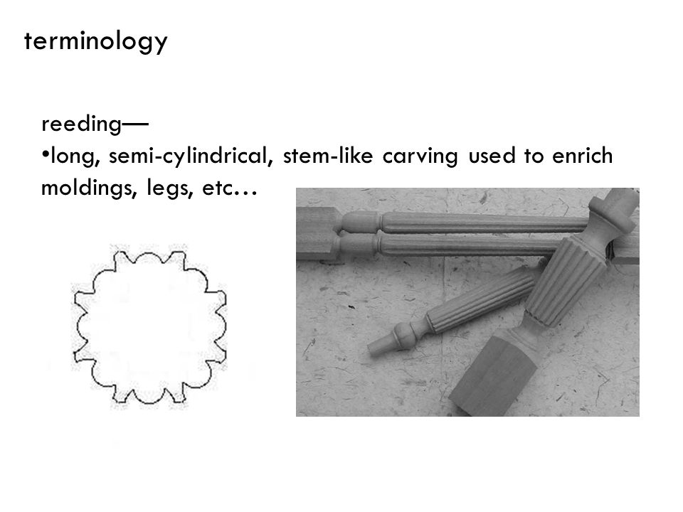 terminology reeding— long, semi-cylindrical, stem-like carving used to enrich moldings, legs, etc…