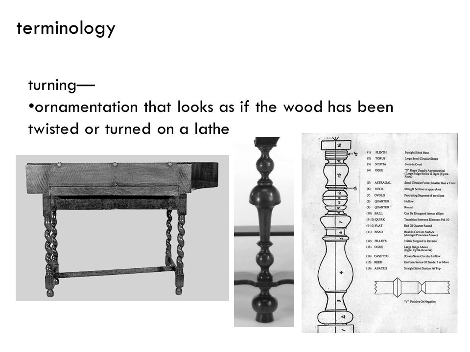 terminology turning— ornamentation that looks as if the wood has been twisted or turned on a lathe