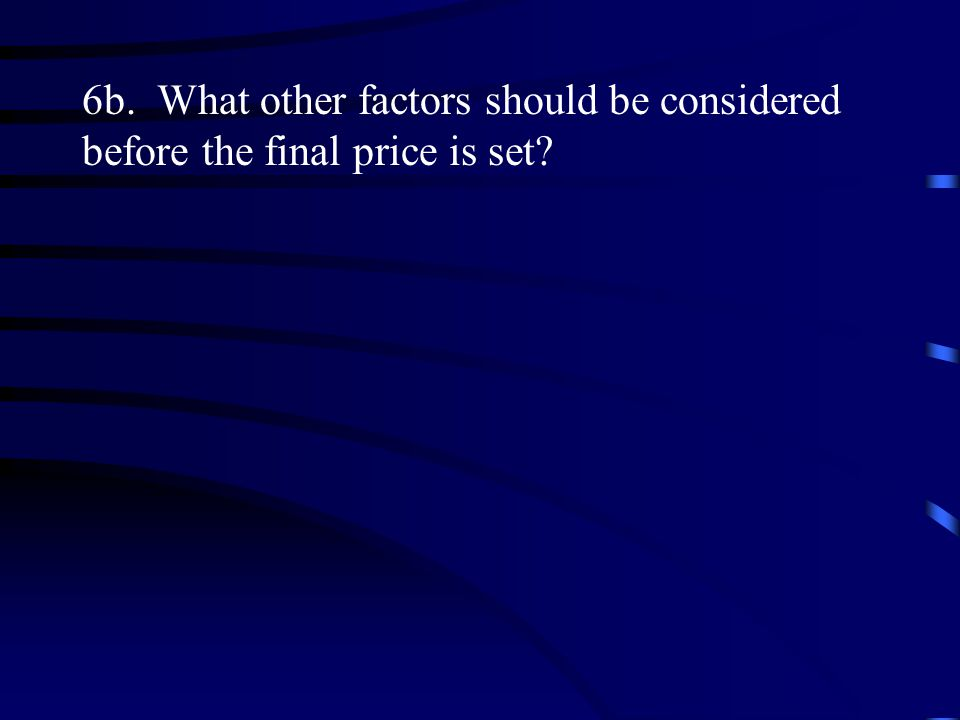 6b. What other factors should be considered before the final price is set