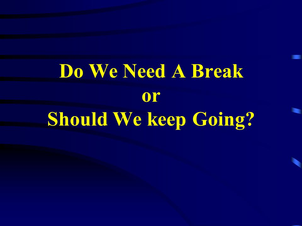 Do We Need A Break or Should We keep Going