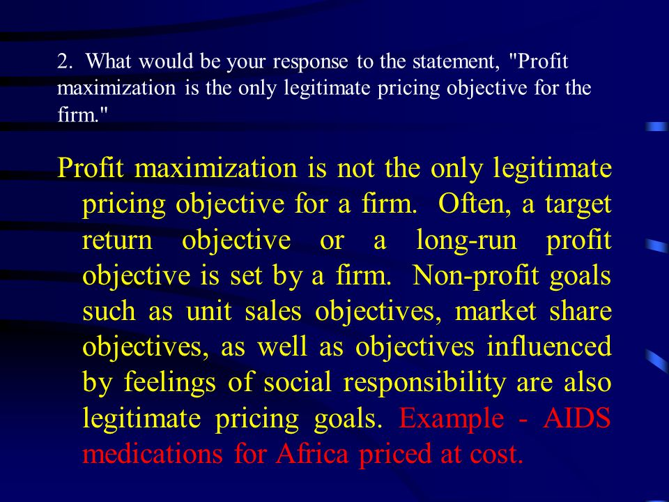 2. What would be your response to the statement, Profit maximization is the only legitimate pricing objective for the firm.