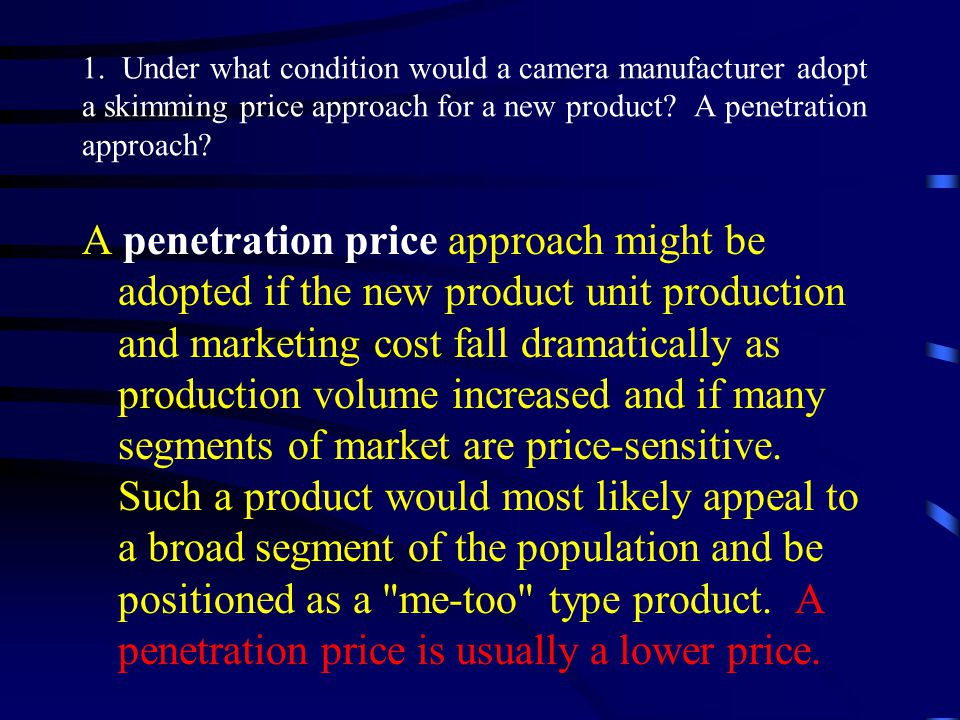 1. Under what condition would a camera manufacturer adopt a skimming price approach for a new product A penetration approach