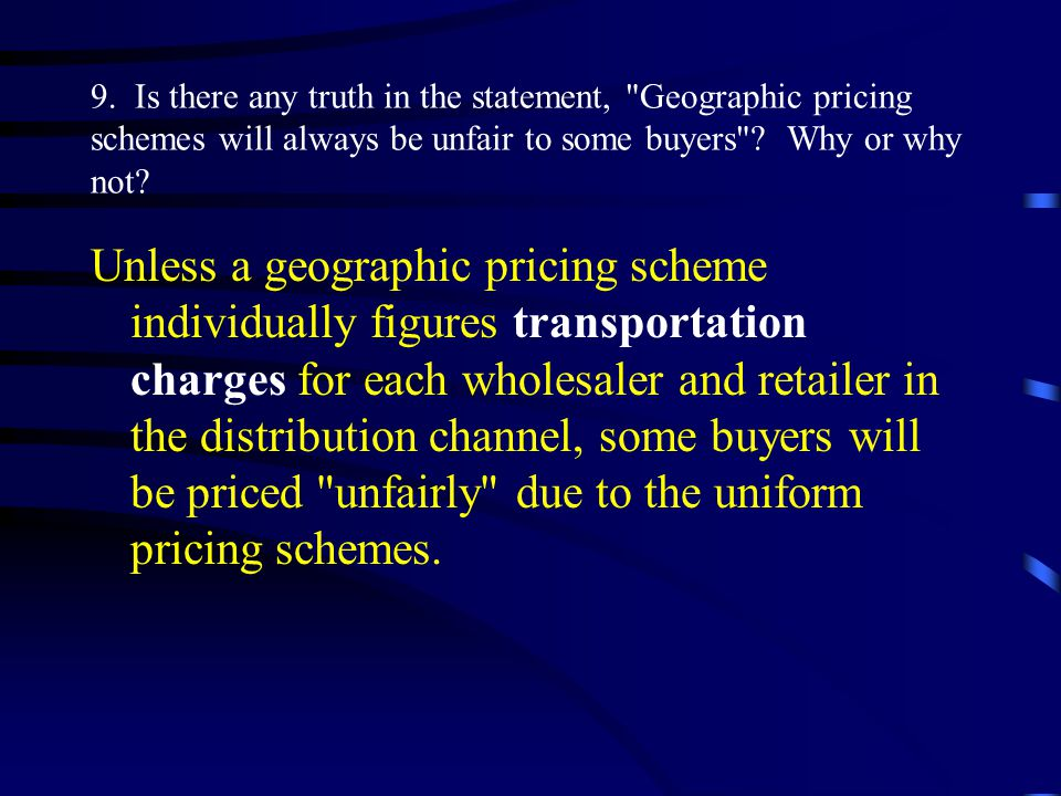 9. Is there any truth in the statement, Geographic pricing schemes will always be unfair to some buyers Why or why not
